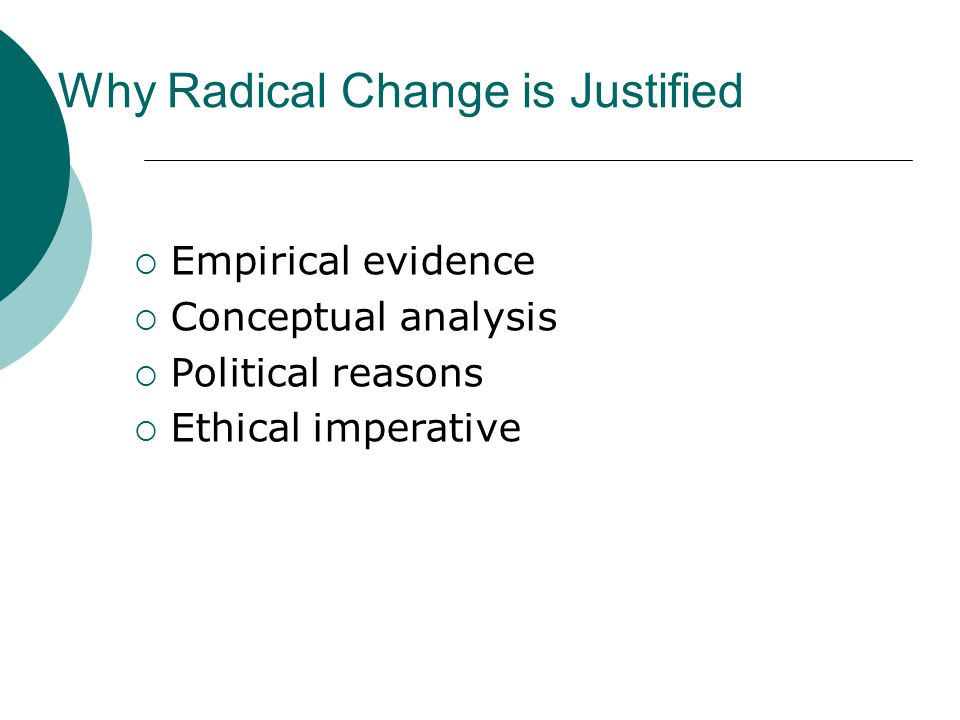 Why Radical Change is Justified  Empirical evidence  Conceptual analysis  Political reasons  Ethical imperative