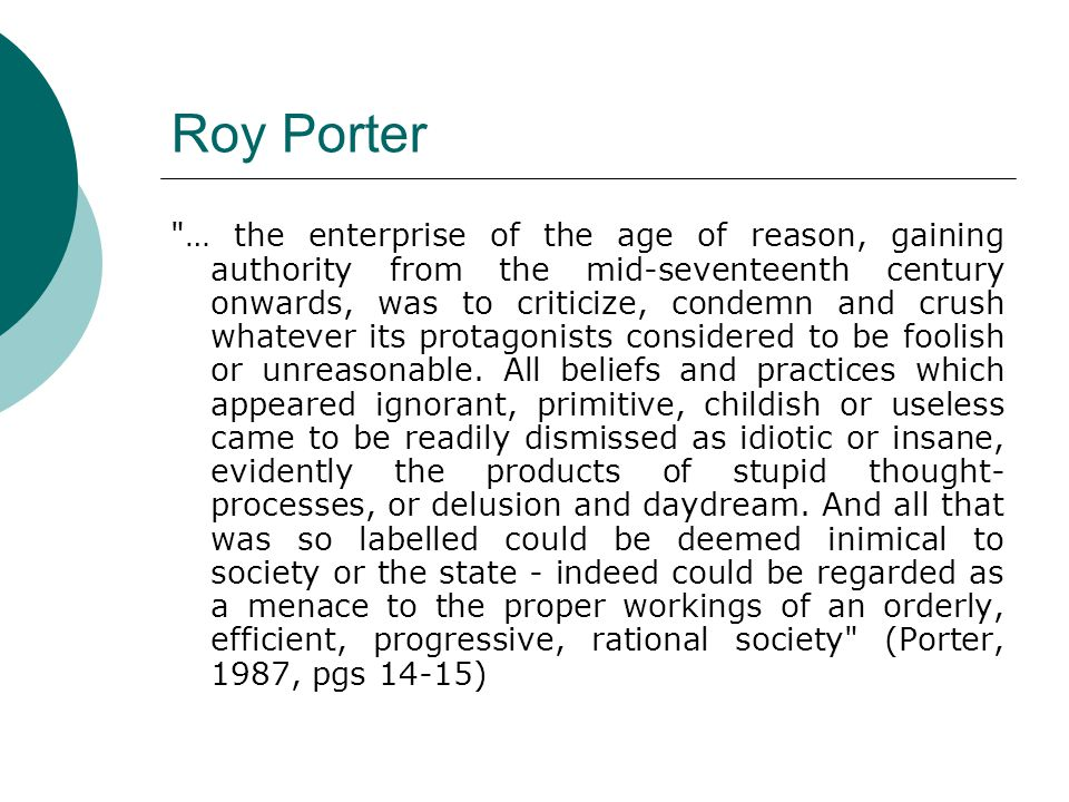 Roy Porter … the enterprise of the age of reason, gaining authority from the mid-seventeenth century onwards, was to criticize, condemn and crush whatever its protagonists considered to be foolish or unreasonable.