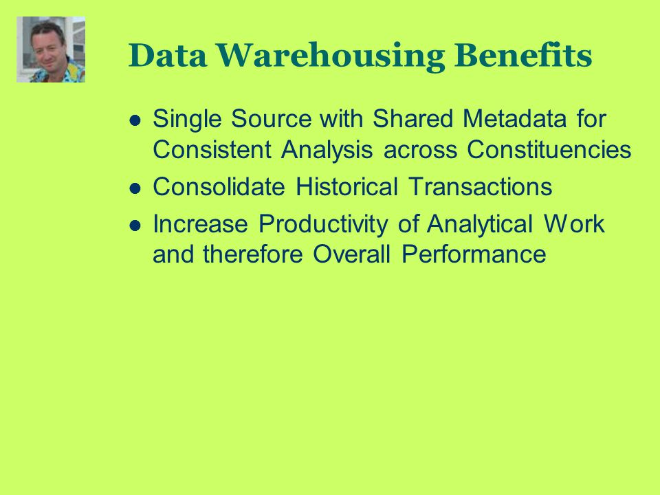 Data Warehousing Benefits Single Source with Shared Metadata for Consistent Analysis across Constituencies Consolidate Historical Transactions Increase Productivity of Analytical Work and therefore Overall Performance