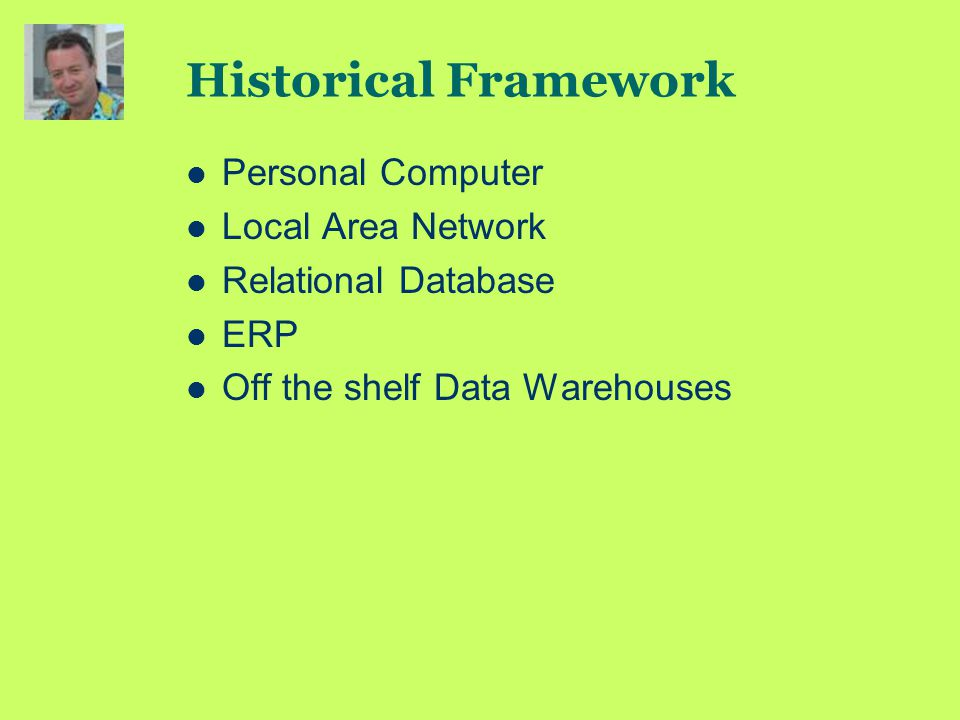 Historical Framework Personal Computer Local Area Network Relational Database ERP Off the shelf Data Warehouses