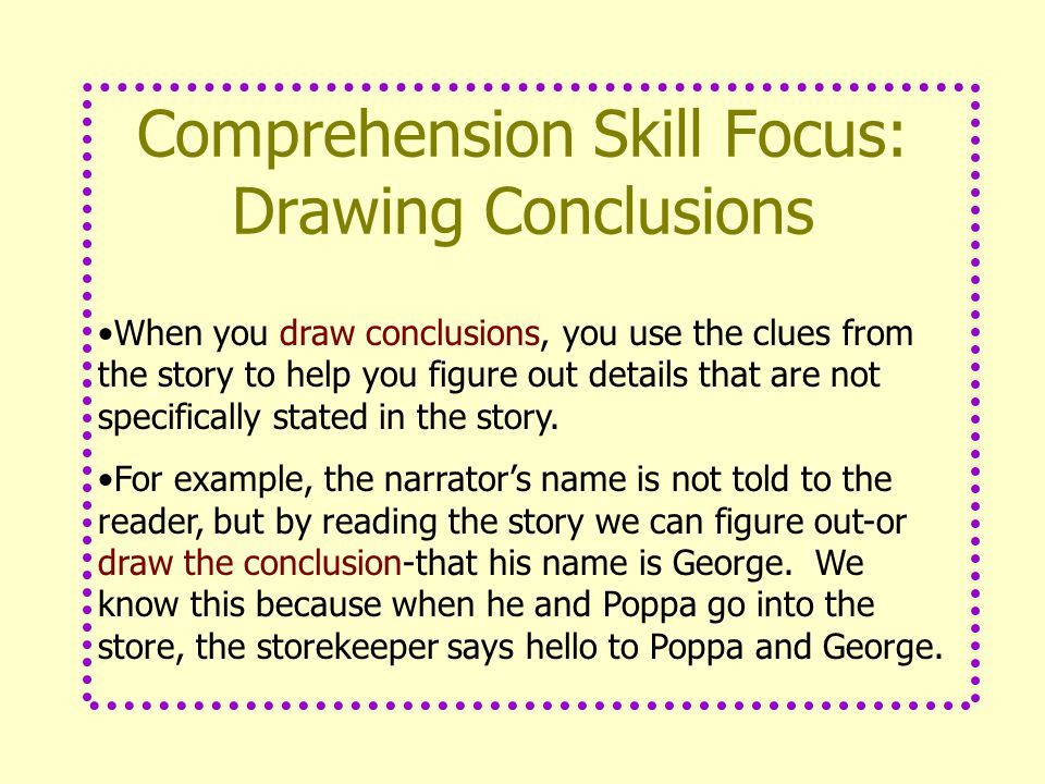 Comprehension Skill Focus: Drawing Conclusions When you draw conclusions, you use the clues from the story to help you figure out details that are not specifically stated in the story.
