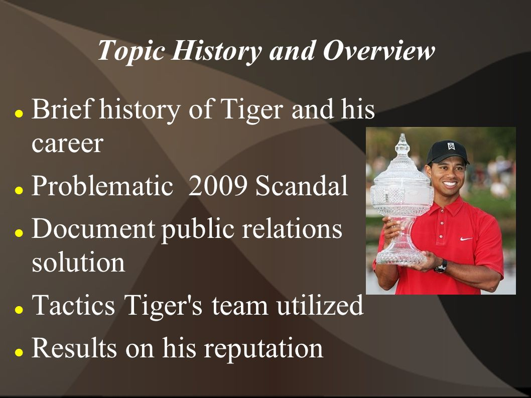 Topic History and Overview Brief history of Tiger and his career Problematic 2009 Scandal Document public relations solution Tactics Tiger s team utilized Results on his reputation