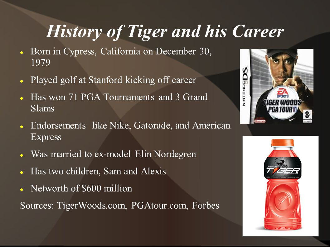 History of Tiger and his Career Born in Cypress, California on December 30, 1979 Played golf at Stanford kicking off career Has won 71 PGA Tournaments and 3 Grand Slams Endorsements like Nike, Gatorade, and American Express Was married to ex-model Elin Nordegren Has two children, Sam and Alexis Networth of $600 million Sources: TigerWoods.com, PGAtour.com, Forbes