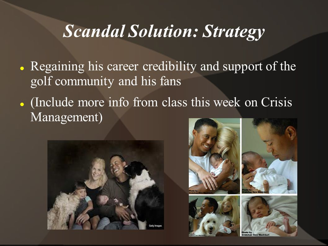 Scandal Solution: Strategy Regaining his career credibility and support of the golf community and his fans (Include more info from class this week on Crisis Management)