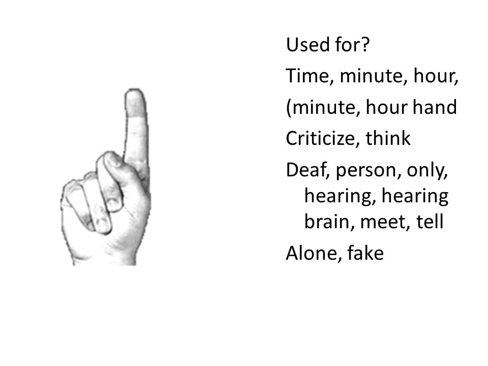 Used for? Time, minute, hour, (minute, hour hand Criticize, think Deaf, person, only, hearing, hearing brain, meet, tell Alone, fake