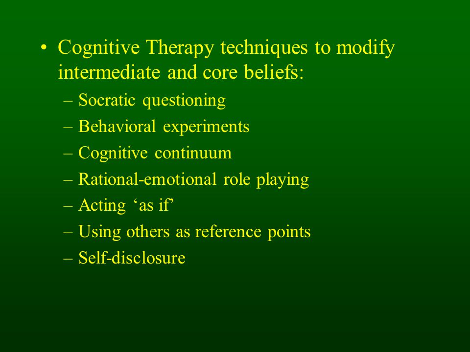 Cognitive Therapy techniques to modify intermediate and core beliefs: –Socratic questioning –Behavioral experiments –Cognitive continuum –Rational-emotional role playing –Acting 'as if' –Using others as reference points –Self-disclosure