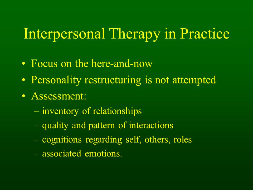 Interpersonal Therapy in Practice Focus on the here-and-now Personality restructuring is not attempted Assessment: –inventory of relationships –quality and pattern of interactions –cognitions regarding self, others, roles –associated emotions.