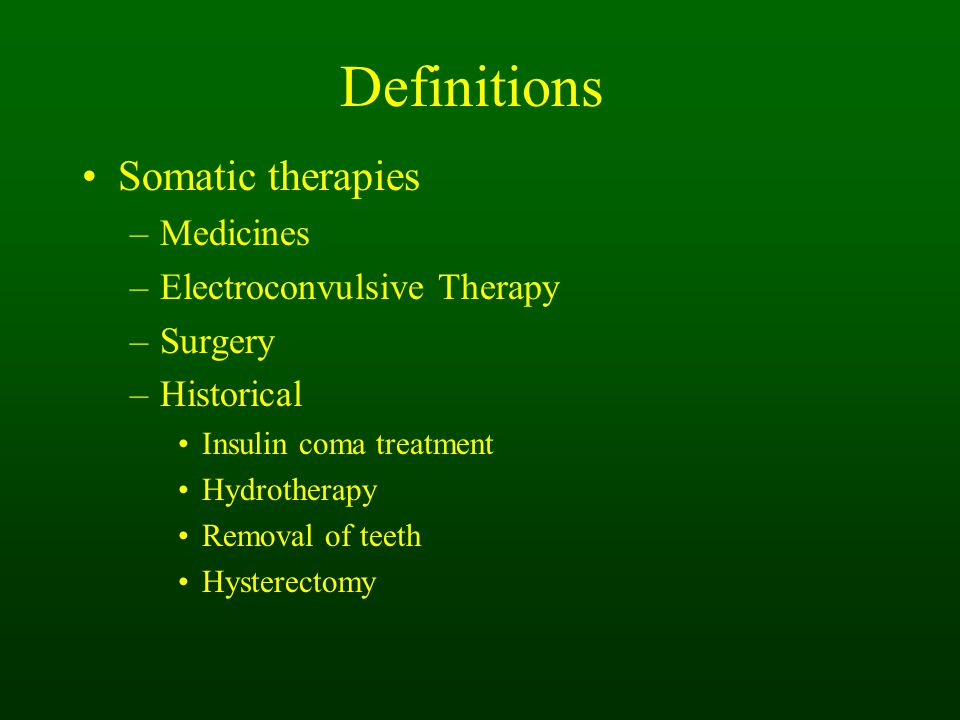 Definitions Somatic therapies –Medicines –Electroconvulsive Therapy –Surgery –Historical Insulin coma treatment Hydrotherapy Removal of teeth Hysterectomy