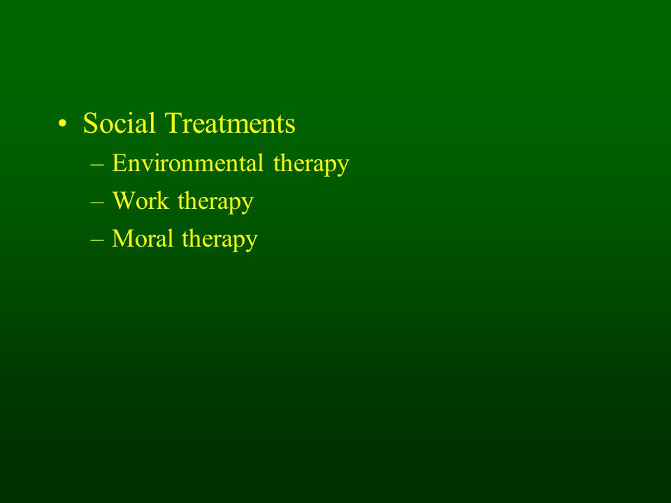 Social Treatments –Environmental therapy –Work therapy –Moral therapy
