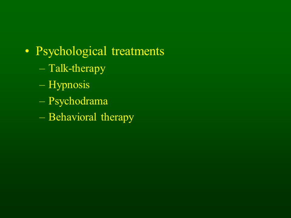 Psychological treatments –Talk-therapy –Hypnosis –Psychodrama –Behavioral therapy