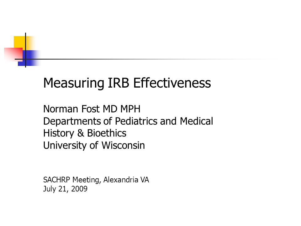 Measuring IRB Effectiveness Norman Fost MD MPH Departments of Pediatrics and Medical History & Bioethics University of Wisconsin SACHRP Meeting, Alexandria VA July 21, 2009