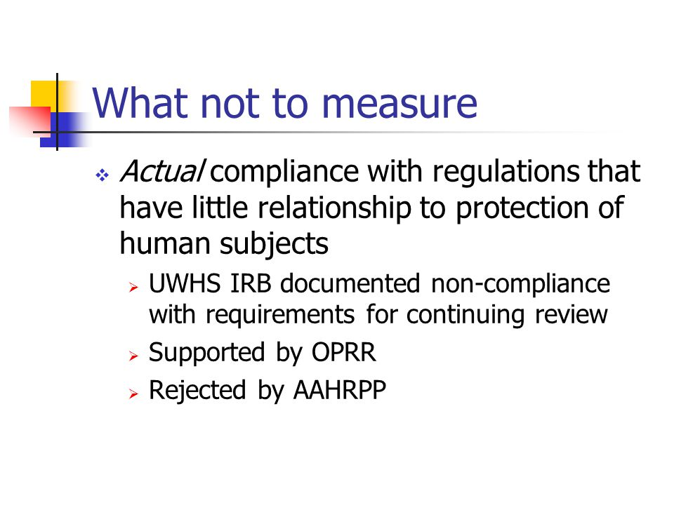 What not to measure  Actual compliance with regulations that have little relationship to protection of human subjects  UWHS IRB documented non-compliance with requirements for continuing review  Supported by OPRR  Rejected by AAHRPP
