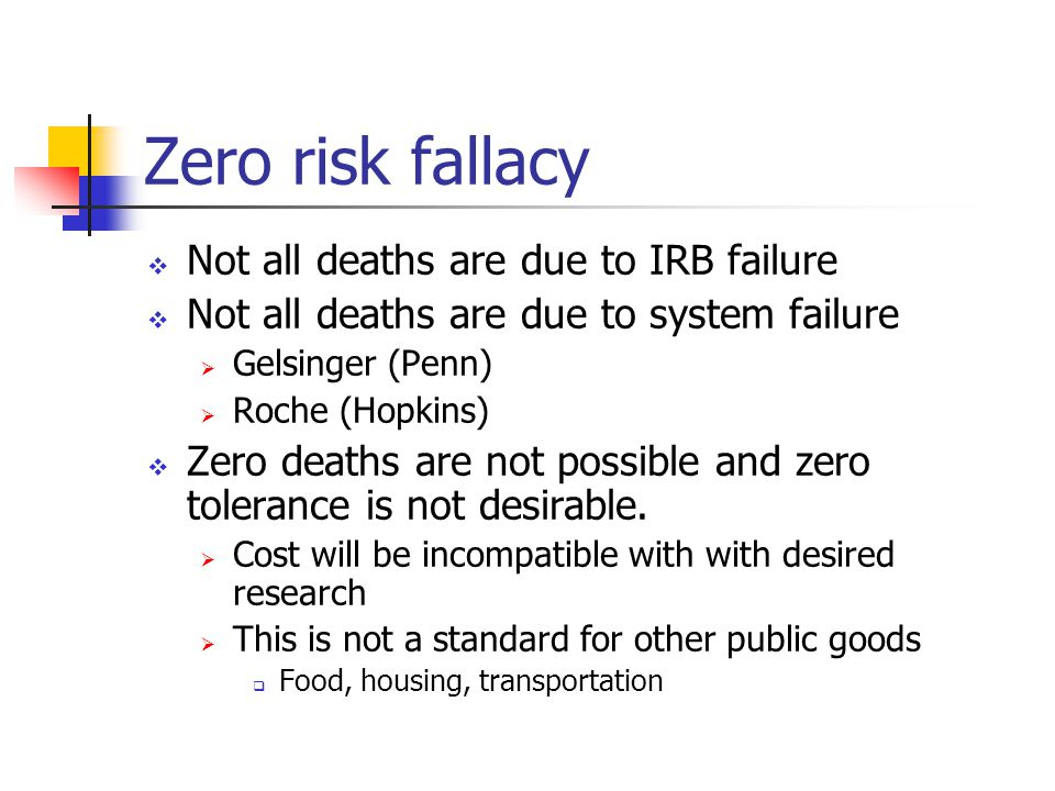 Zero risk fallacy  Not all deaths are due to IRB failure  Not all deaths are due to system failure  Gelsinger (Penn)  Roche (Hopkins)  Zero deaths are not possible and zero tolerance is not desirable.