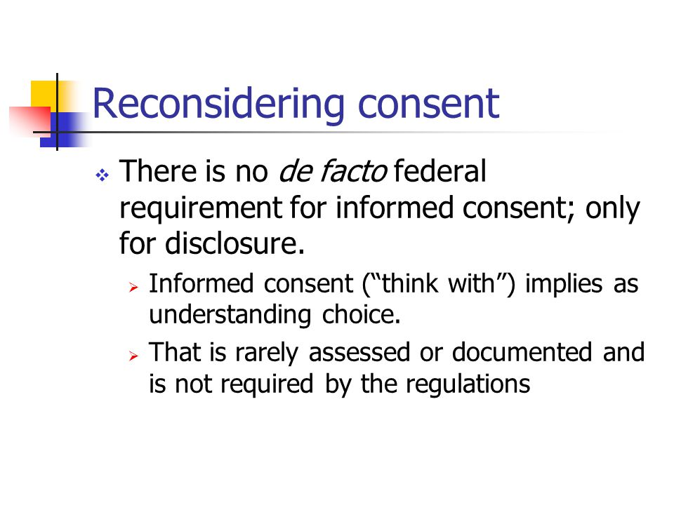 Reconsidering consent  There is no de facto federal requirement for informed consent; only for disclosure.