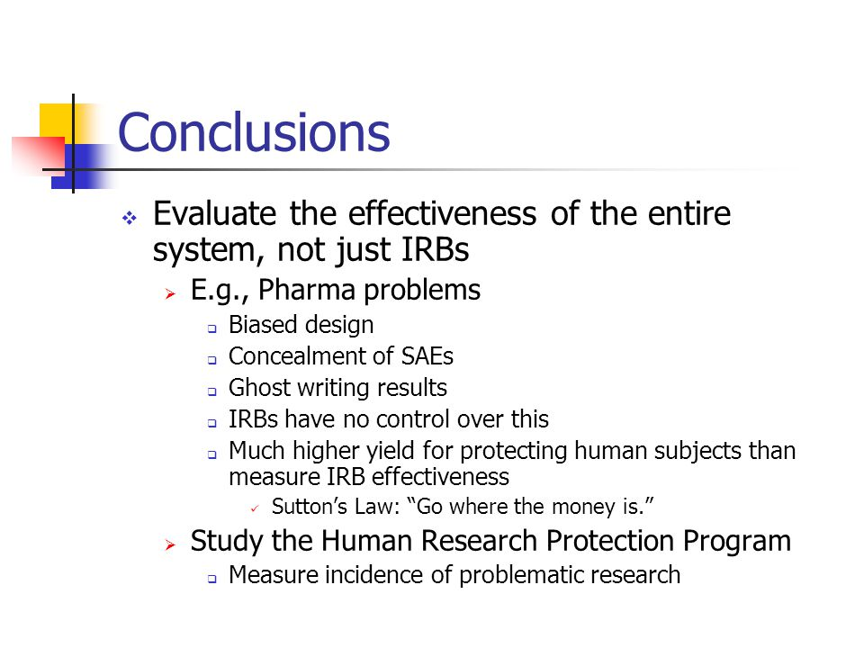 Conclusions  Evaluate the effectiveness of the entire system, not just IRBs  E.g., Pharma problems  Biased design  Concealment of SAEs  Ghost writing results  IRBs have no control over this  Much higher yield for protecting human subjects than measure IRB effectiveness Sutton's Law: Go where the money is.  Study the Human Research Protection Program  Measure incidence of problematic research