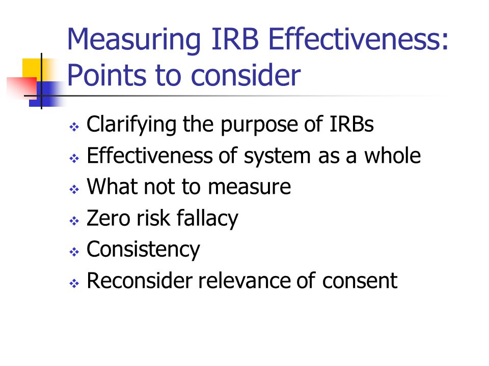 Measuring IRB Effectiveness: Points to consider  Clarifying the purpose of IRBs  Effectiveness of system as a whole  What not to measure  Zero risk fallacy  Consistency  Reconsider relevance of consent