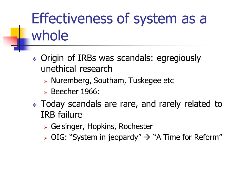 Effectiveness of system as a whole  Origin of IRBs was scandals: egregiously unethical research  Nuremberg, Southam, Tuskegee etc  Beecher 1966:  Today scandals are rare, and rarely related to IRB failure  Gelsinger, Hopkins, Rochester  OIG: System in jeopardy  A Time for Reform