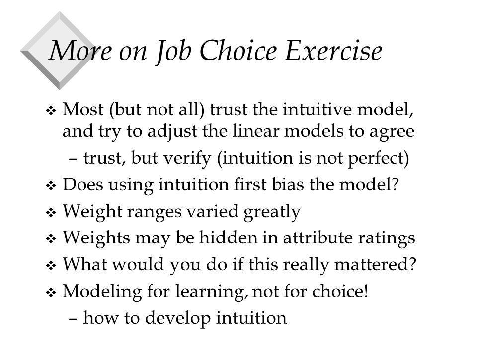 More on Job Choice Exercise v Most (but not all) trust the intuitive model, and try to adjust the linear models to agree –trust, but verify (intuition is not perfect) v Does using intuition first bias the model.