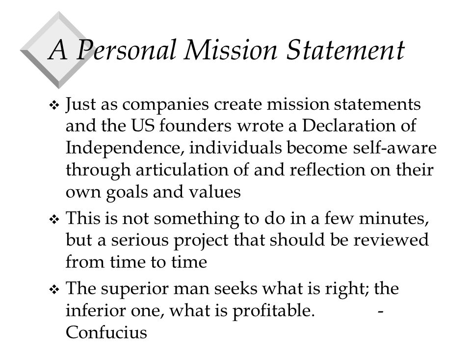 A Personal Mission Statement v Just as companies create mission statements and the US founders wrote a Declaration of Independence, individuals become self-aware through articulation of and reflection on their own goals and values v This is not something to do in a few minutes, but a serious project that should be reviewed from time to time v The superior man seeks what is right; the inferior one, what is profitable.- Confucius