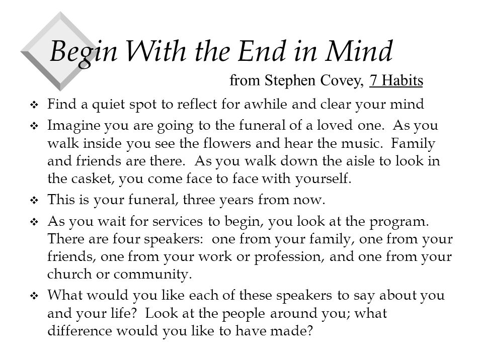 Begin With the End in Mind v Find a quiet spot to reflect for awhile and clear your mind v Imagine you are going to the funeral of a loved one.