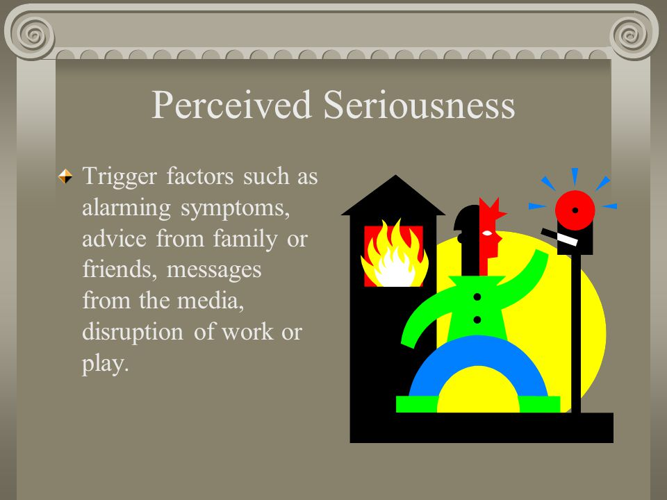 Perceived Seriousness Trigger factors such as alarming symptoms, advice from family or friends, messages from the media, disruption of work or play.