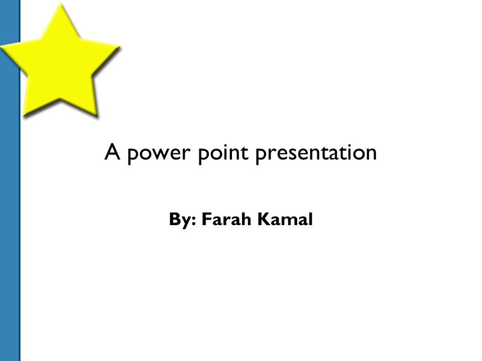 A power point presentation By: Farah Kamal