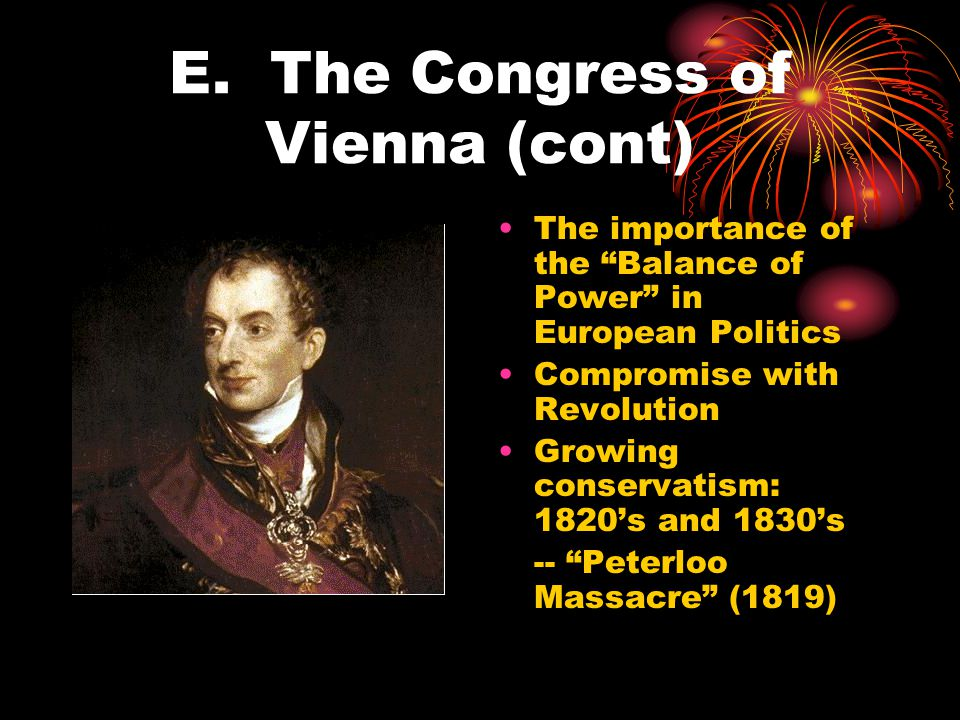 """E. The Congress of Vienna (cont) The importance of the """"Balance of Power"""" in European Politics Compromise with Revolution Growing conservatism: 1820's"""