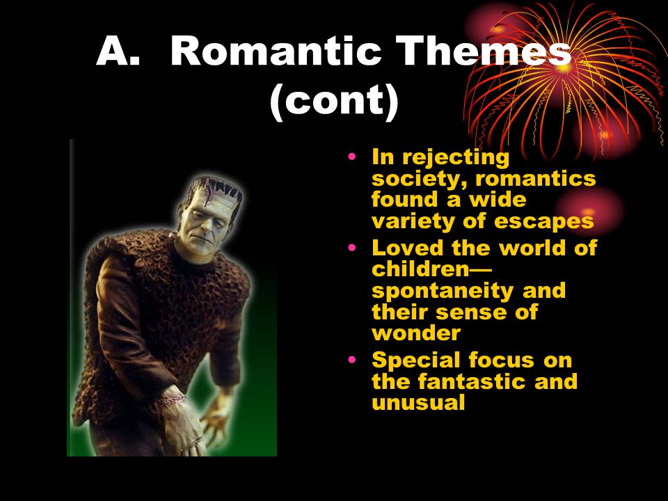 A. Romantic Themes (cont) In rejecting society, romantics found a wide variety of escapes Loved the world of children— spontaneity and their sense of