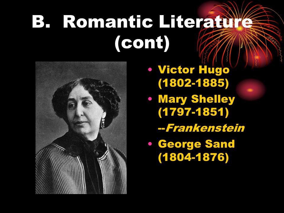 B. Romantic Literature (cont) Victor Hugo (1802-1885) Mary Shelley (1797-1851) --Frankenstein George Sand (1804-1876)