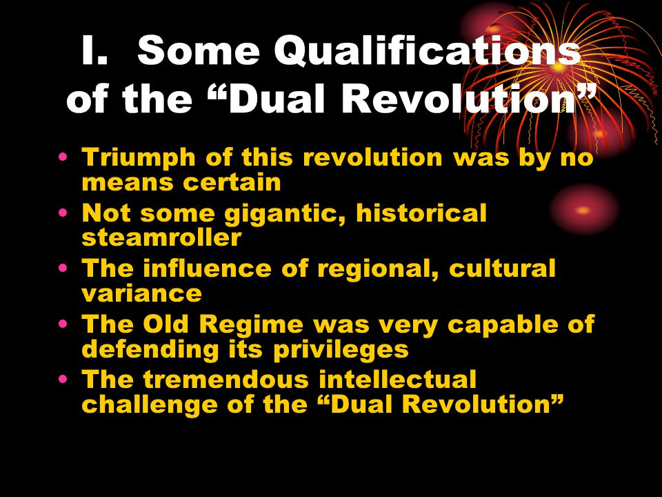 """I. Some Qualifications of the """"Dual Revolution"""" Triumph of this revolution was by no means certain Not some gigantic, historical steamroller The influ"""