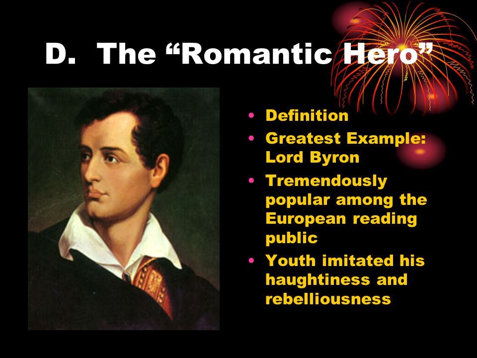 """D. The """"Romantic Hero"""" Definition Greatest Example: Lord Byron Tremendously popular among the European reading public Youth imitated his haughtiness a"""