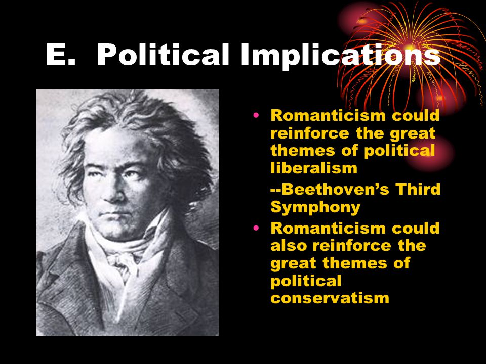E. Political Implications Romanticism could reinforce the great themes of political liberalism --Beethoven's Third Symphony Romanticism could also rei