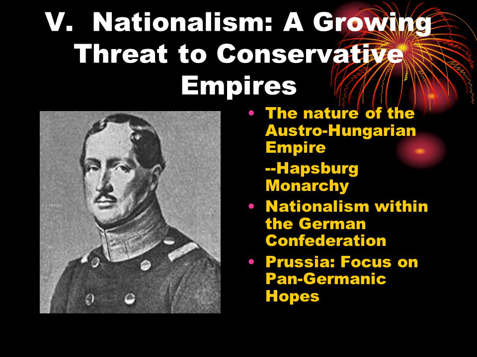 V. Nationalism: A Growing Threat to Conservative Empires The nature of the Austro-Hungarian Empire --Hapsburg Monarchy Nationalism within the German C