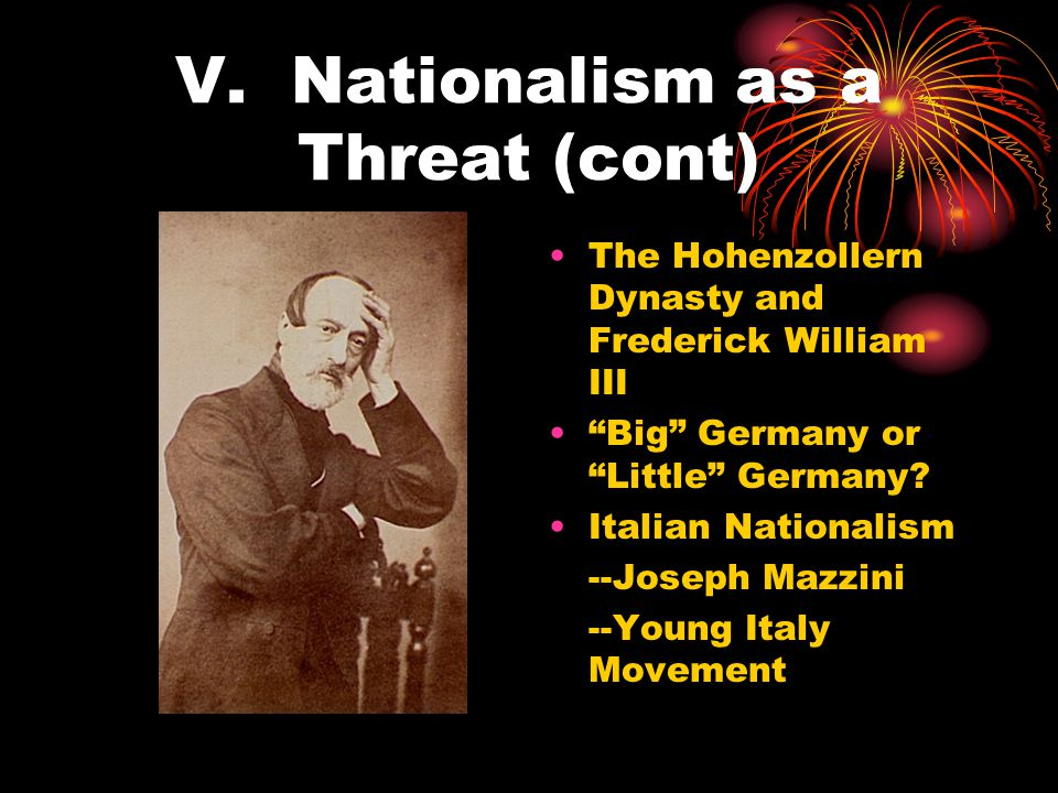 """V. Nationalism as a Threat (cont) The Hohenzollern Dynasty and Frederick William III """"Big"""" Germany or """"Little"""" Germany? Italian Nationalism --Joseph M"""
