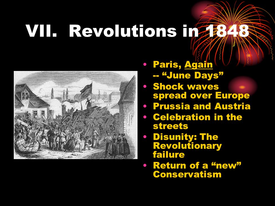 """VII. Revolutions in 1848 Paris, Again -- """"June Days"""" Shock waves spread over Europe Prussia and Austria Celebration in the streets Disunity: The Revol"""