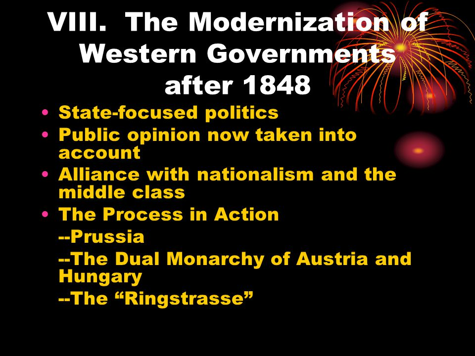 VIII. The Modernization of Western Governments after 1848 State-focused politics Public opinion now taken into account Alliance with nationalism and t
