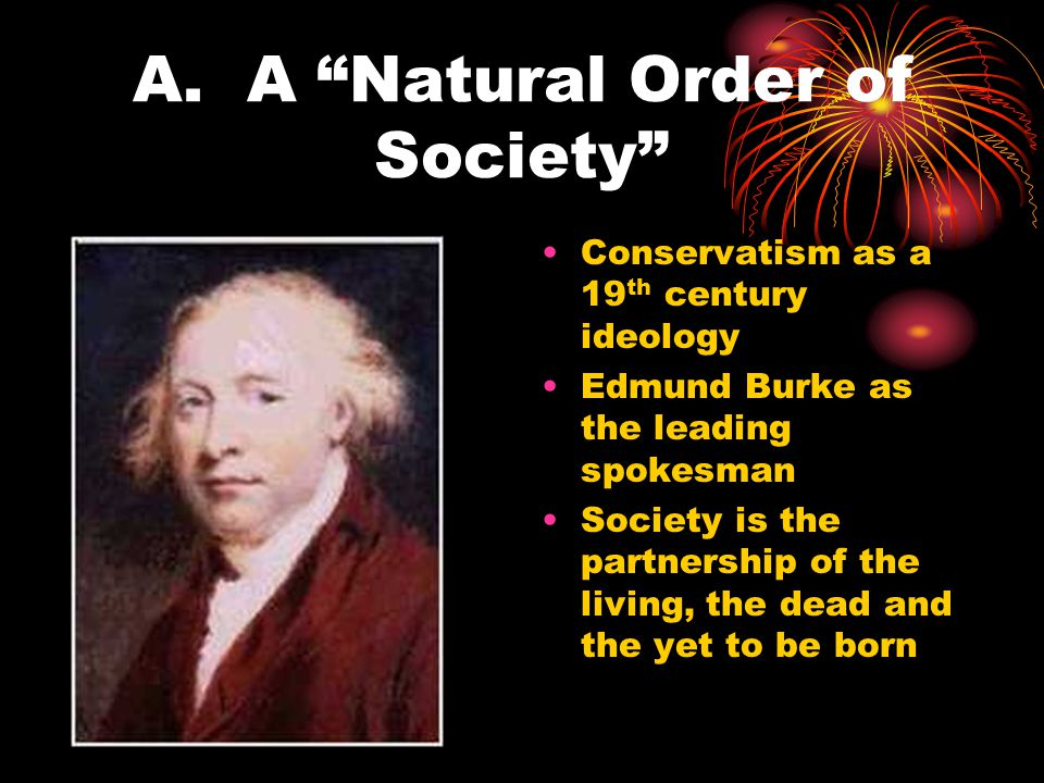 """A. A """"Natural Order of Society"""" Conservatism as a 19 th century ideology Edmund Burke as the leading spokesman Society is the partnership of the livin"""