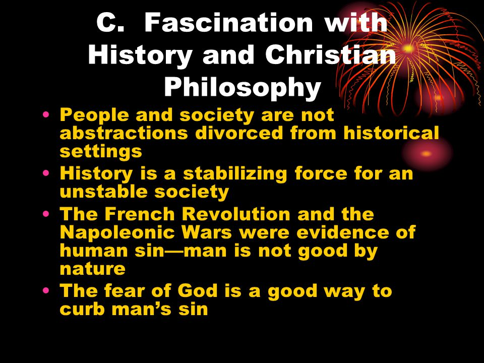 C. Fascination with History and Christian Philosophy People and society are not abstractions divorced from historical settings History is a stabilizin