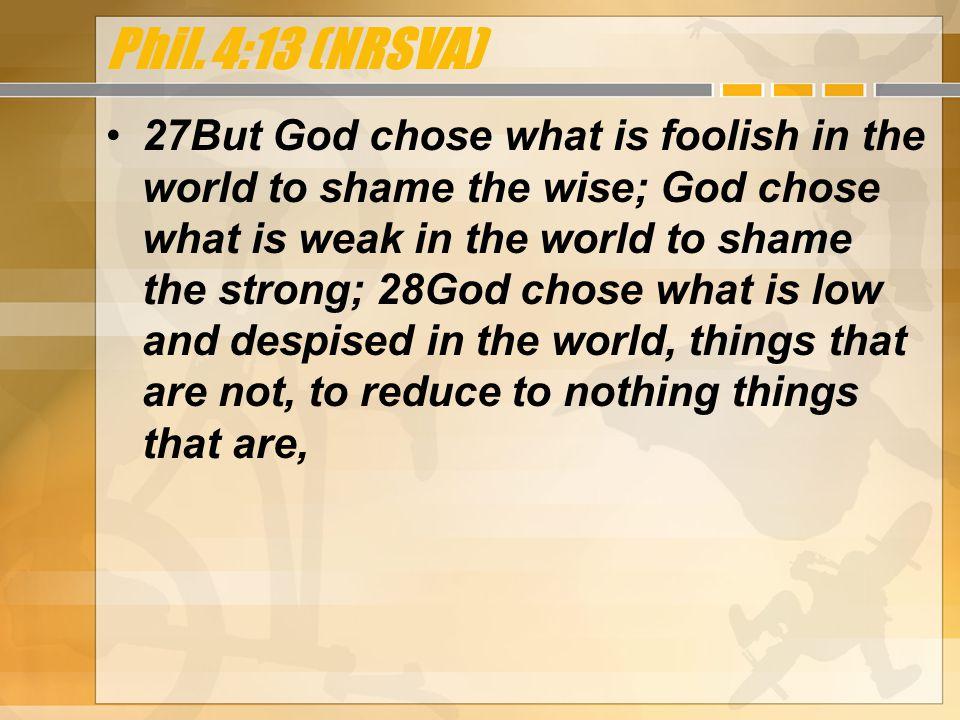1 Cor. 1:27 through 1 Cor. 1:28 (NRSV) I can do all things through him who strengthens me.