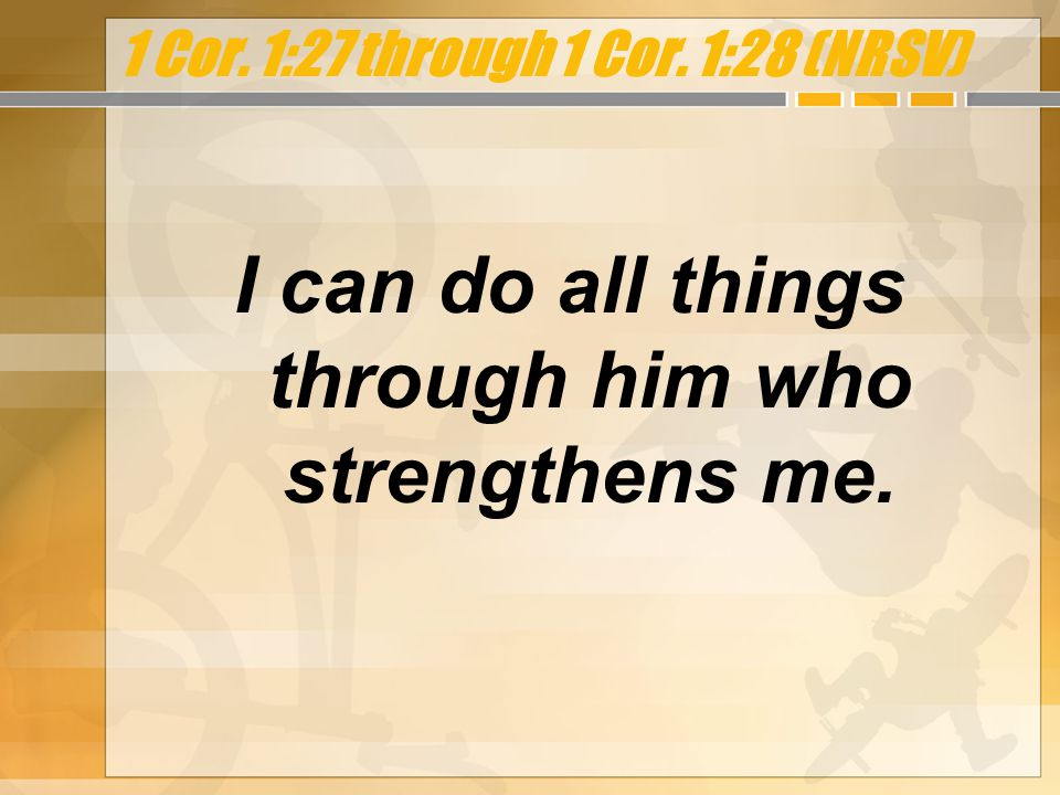 1 Cor. 1:27 through 1 Cor. 1:28 (NRSV) I can do all things through him who strengthens me.