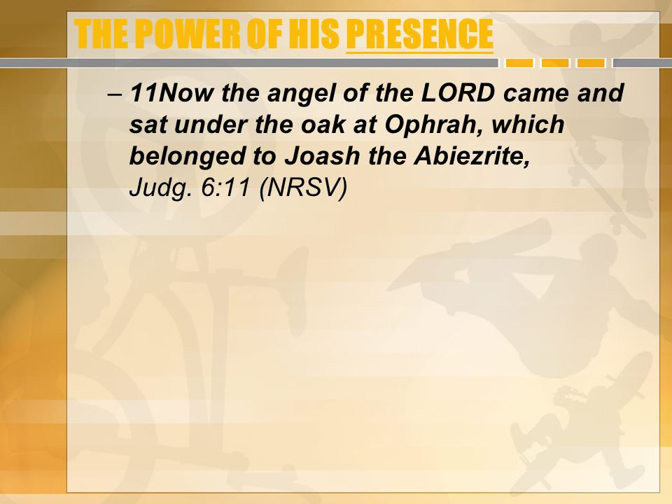 THE POWER OF HIS PRESENCE –11Now the angel of the LORD came and sat under the oak at Ophrah, which belonged to Joash the Abiezrite, Judg. 6:11 (NRSV)
