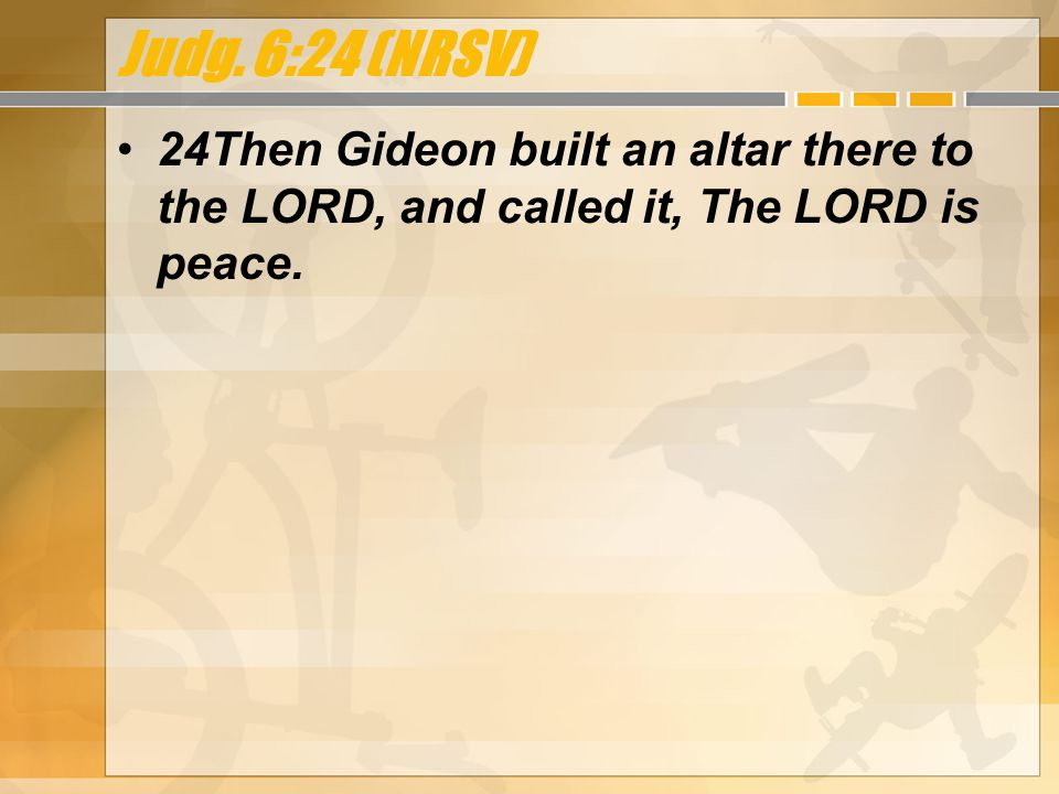 Judg. 6:24 (NRSV) 24Then Gideon built an altar there to the LORD, and called it, The LORD is peace.