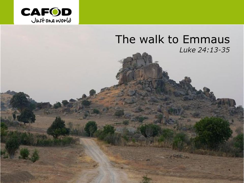 www.cafod.org.uk The walk to Emmaus Luke 24:13-35
