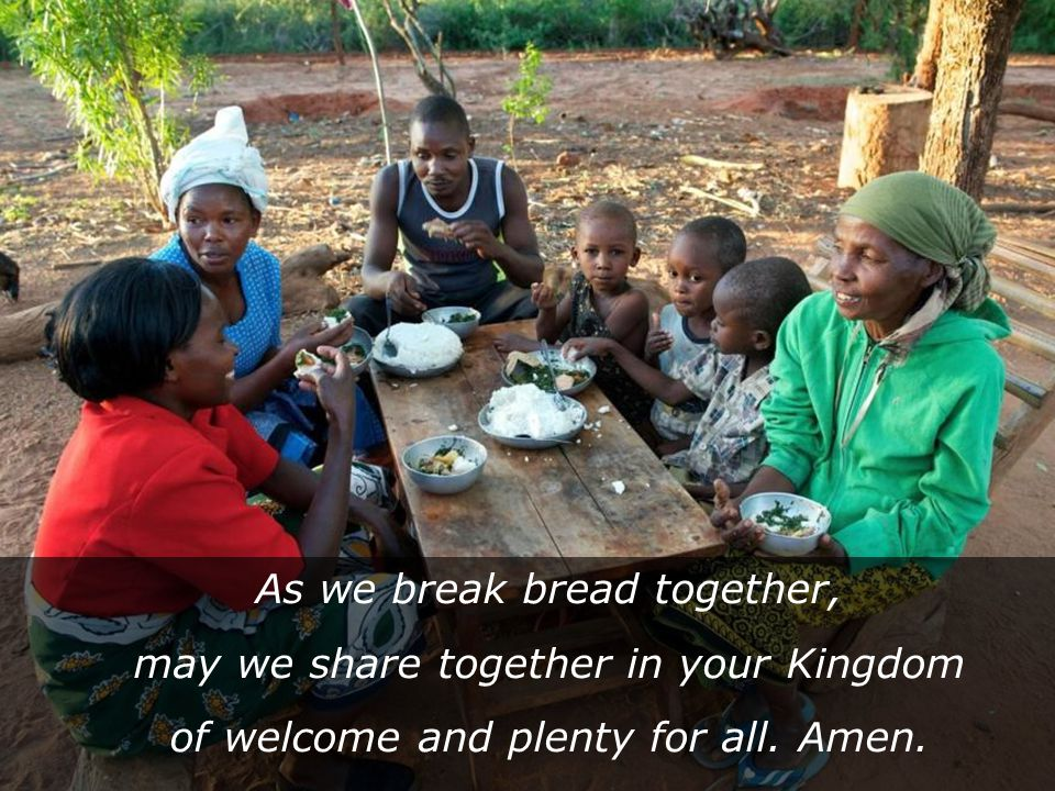 As we break bread together, may we share together in your Kingdom of welcome and plenty for all.