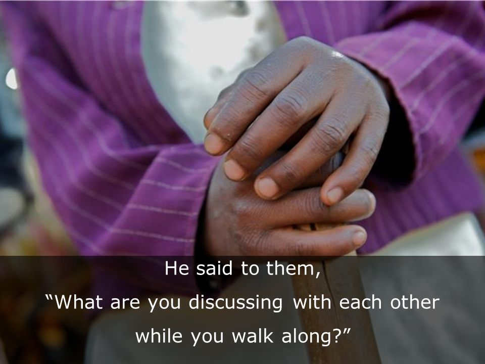 He said to them, What are you discussing with each other while you walk along .