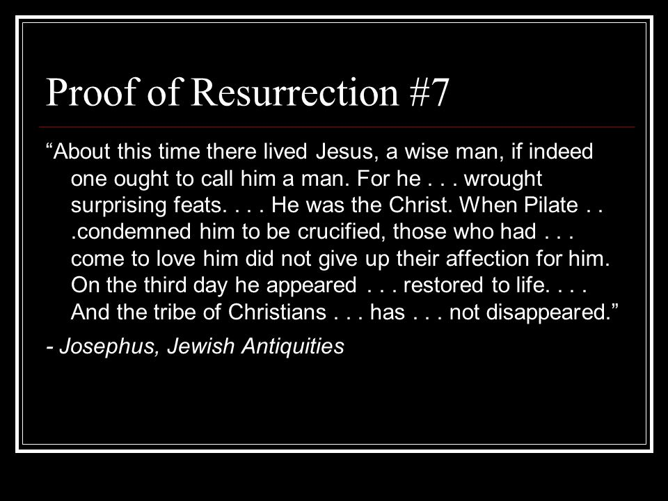 Proof of Resurrection #7 About this time there lived Jesus, a wise man, if indeed one ought to call him a man.
