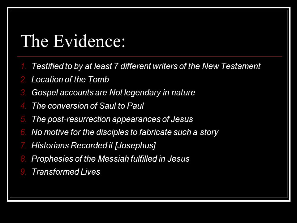 The Evidence: 1.Testified to by at least 7 different writers of the New Testament 2.Location of the Tomb 3.Gospel accounts are Not legendary in nature 4.The conversion of Saul to Paul 5.The post-resurrection appearances of Jesus 6.No motive for the disciples to fabricate such a story 7.Historians Recorded it [Josephus] 8.Prophesies of the Messiah fulfilled in Jesus 9.Transformed Lives