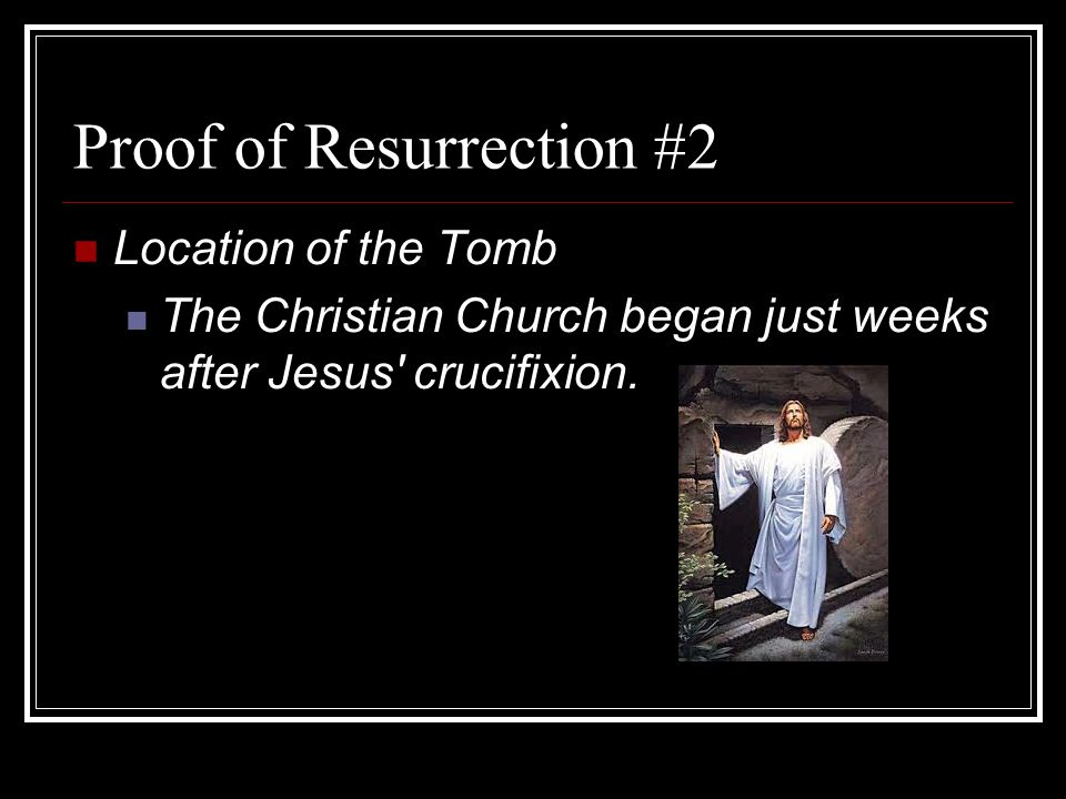 Proof of Resurrection #2 Location of the Tomb The Christian Church began just weeks after Jesus crucifixion.