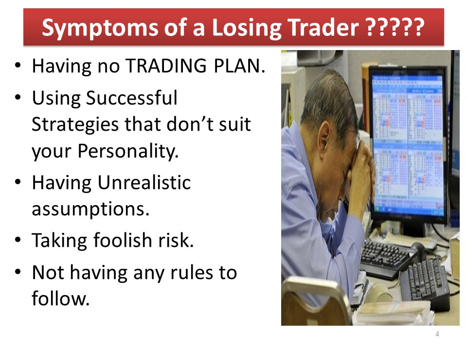 Having no TRADING PLAN. Using Successful Strategies that don't suit your Personality. Having Unrealistic assumptions. Taking foolish risk. Not having