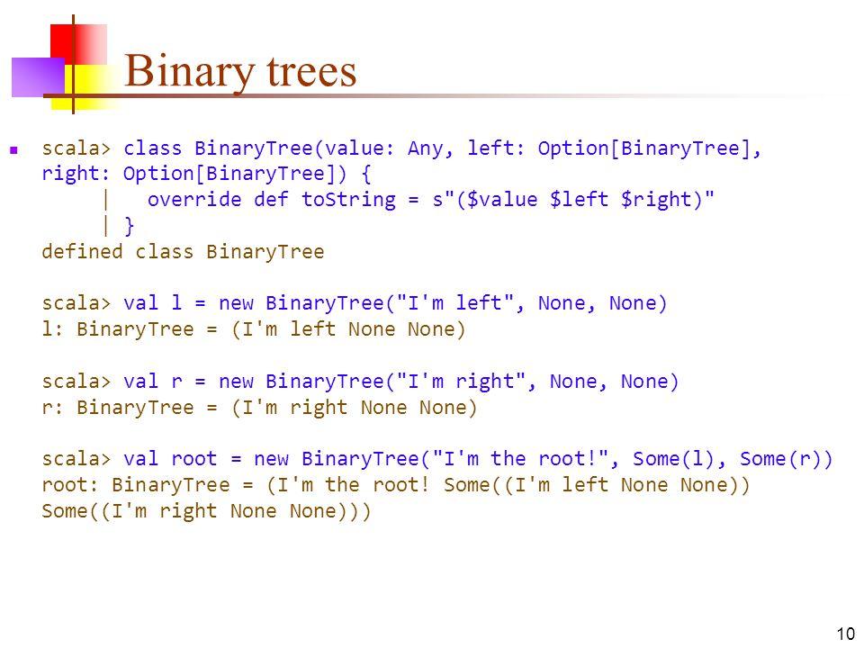 Binary trees scala> class BinaryTree(value: Any, left: Option[BinaryTree], right: Option[BinaryTree]) {   override def toString = s